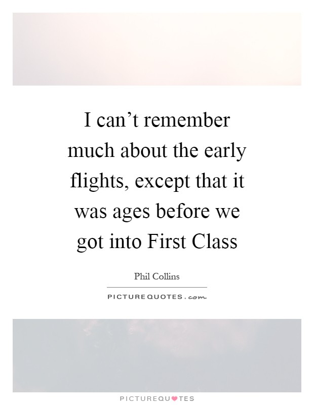 I can't remember much about the early flights, except that it was ages before we got into First Class Picture Quote #1