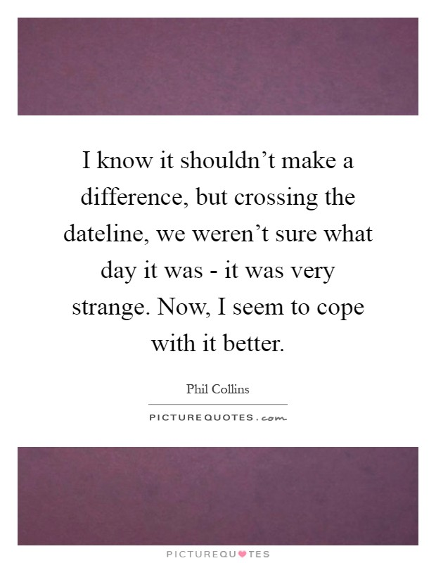 I know it shouldn't make a difference, but crossing the dateline, we weren't sure what day it was - it was very strange. Now, I seem to cope with it better Picture Quote #1