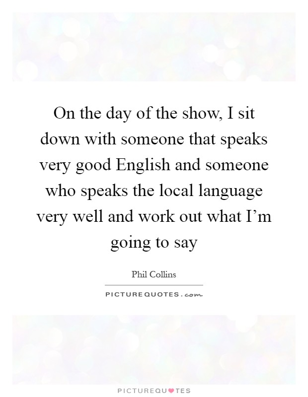 On the day of the show, I sit down with someone that speaks very good English and someone who speaks the local language very well and work out what I'm going to say Picture Quote #1