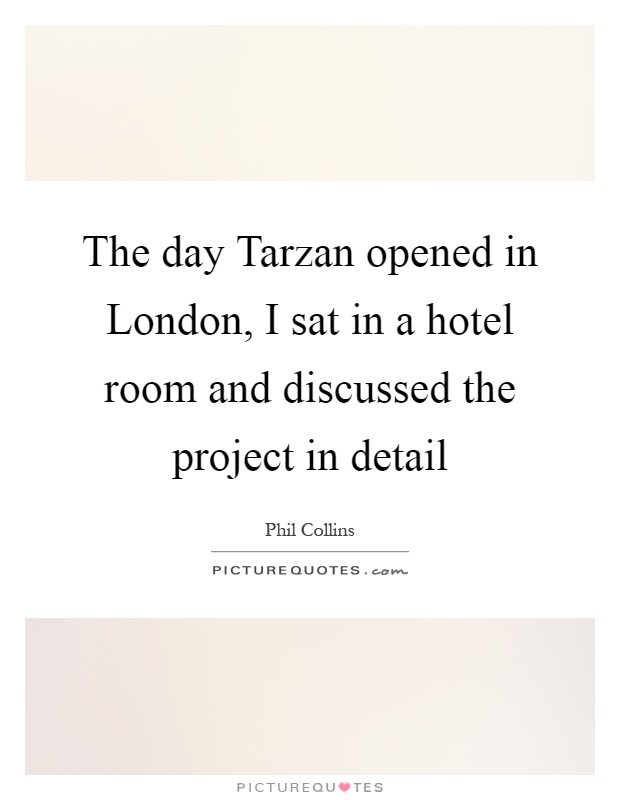 The day Tarzan opened in London, I sat in a hotel room and discussed the project in detail Picture Quote #1