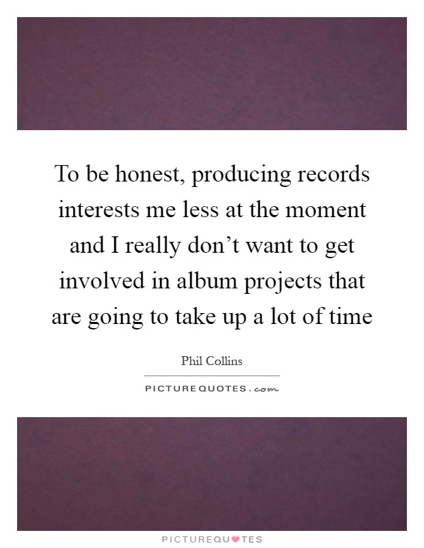 To be honest, producing records interests me less at the moment and I really don't want to get involved in album projects that are going to take up a lot of time Picture Quote #1
