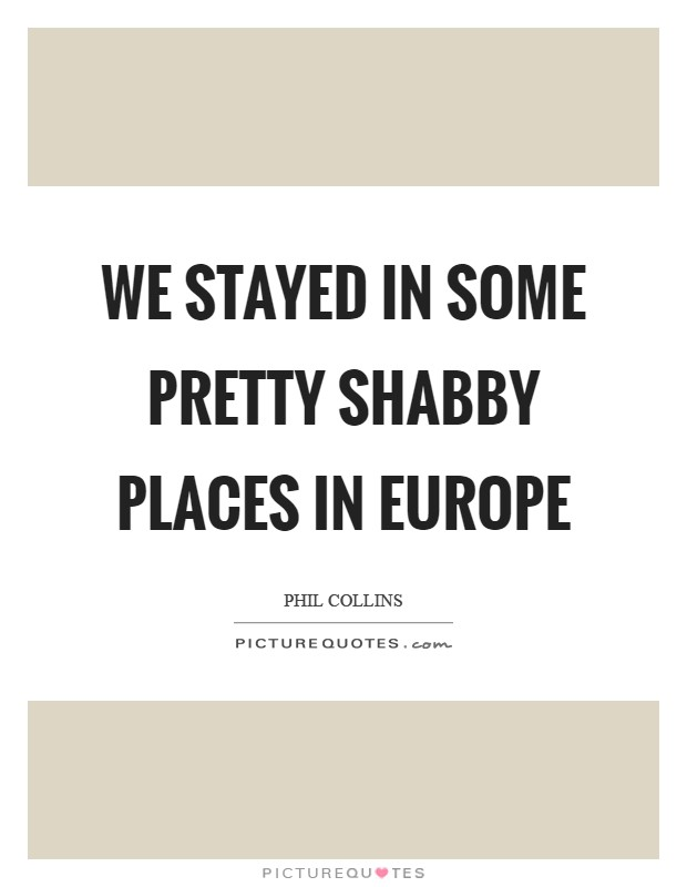 We stayed in some pretty shabby places in Europe Picture Quote #1