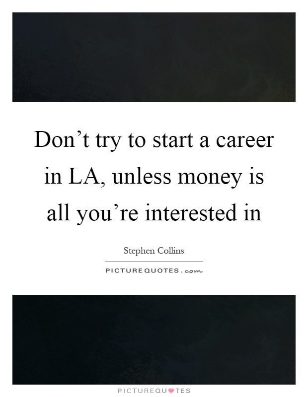 Don't try to start a career in LA, unless money is all you're interested in Picture Quote #1