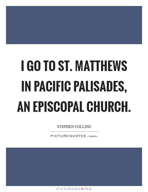 I go to St. Matthews in Pacific Palisades, an Episcopal Church Picture Quote #1