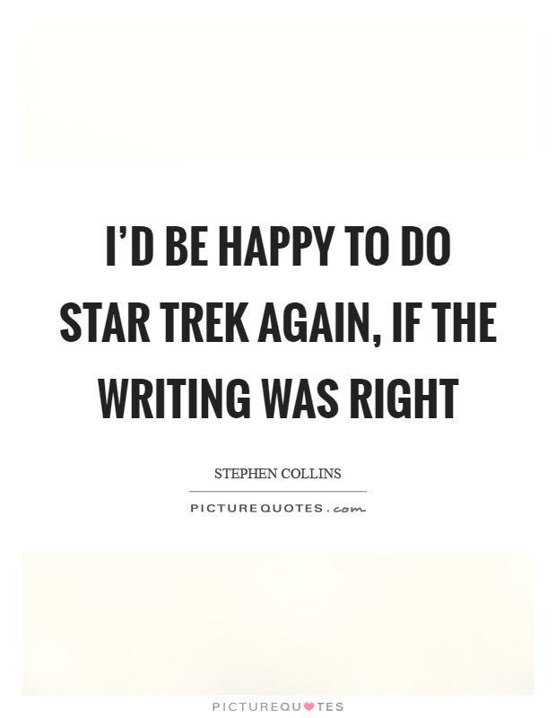 I'd be happy to do Star Trek again, if the writing was right Picture Quote #1