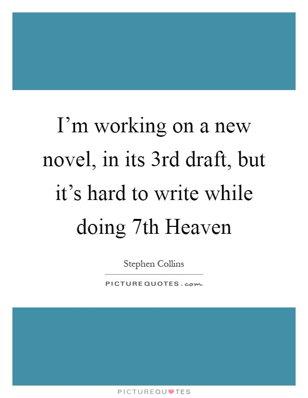 I'm working on a new novel, in its 3rd draft, but it's hard to write while doing 7th Heaven Picture Quote #1