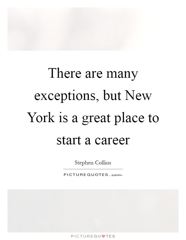 There are many exceptions, but New York is a great place to start a career Picture Quote #1