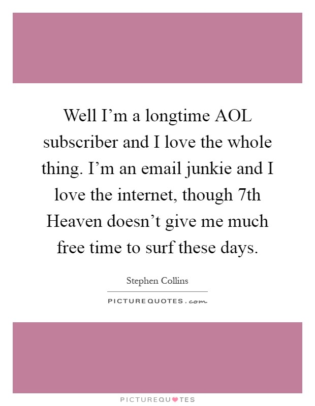 Well I'm a longtime AOL subscriber and I love the whole thing. I'm an email junkie and I love the internet, though 7th Heaven doesn't give me much free time to surf these days Picture Quote #1