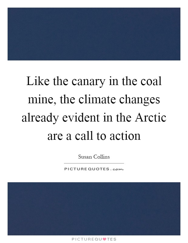 Like the canary in the coal mine, the climate changes already evident in the Arctic are a call to action Picture Quote #1