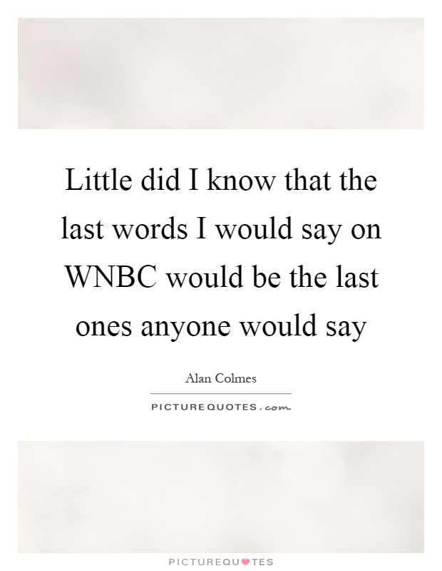 Little did I know that the last words I would say on WNBC would be the last ones anyone would say Picture Quote #1