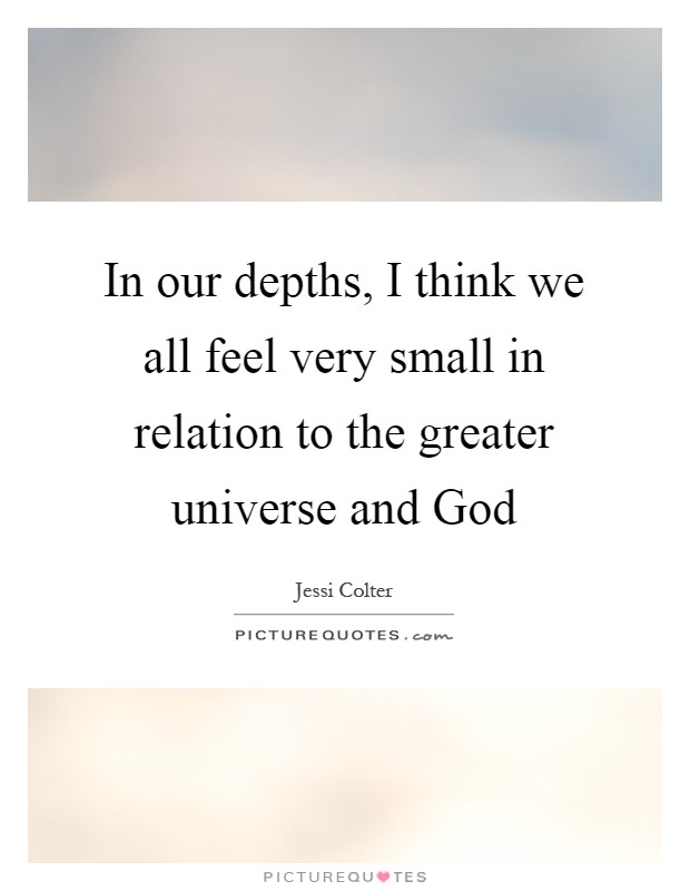 In our depths, I think we all feel very small in relation to the greater universe and God Picture Quote #1