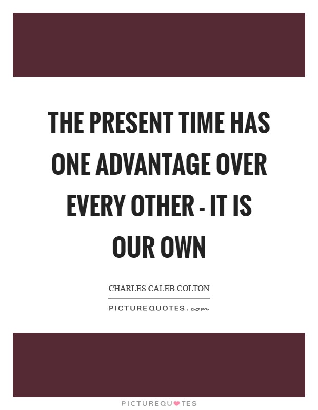 The present time has one advantage over every other - it is our own Picture Quote #1