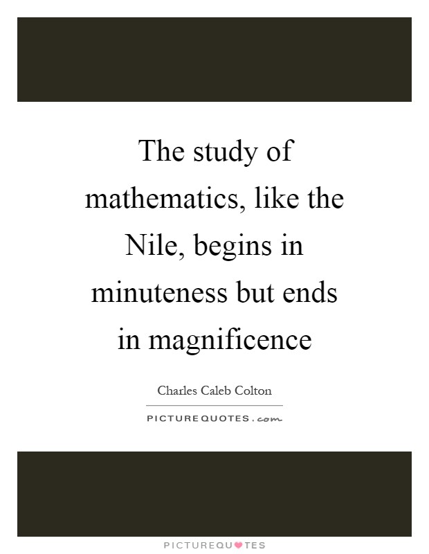 The study of mathematics, like the Nile, begins in minuteness but ends in magnificence Picture Quote #1