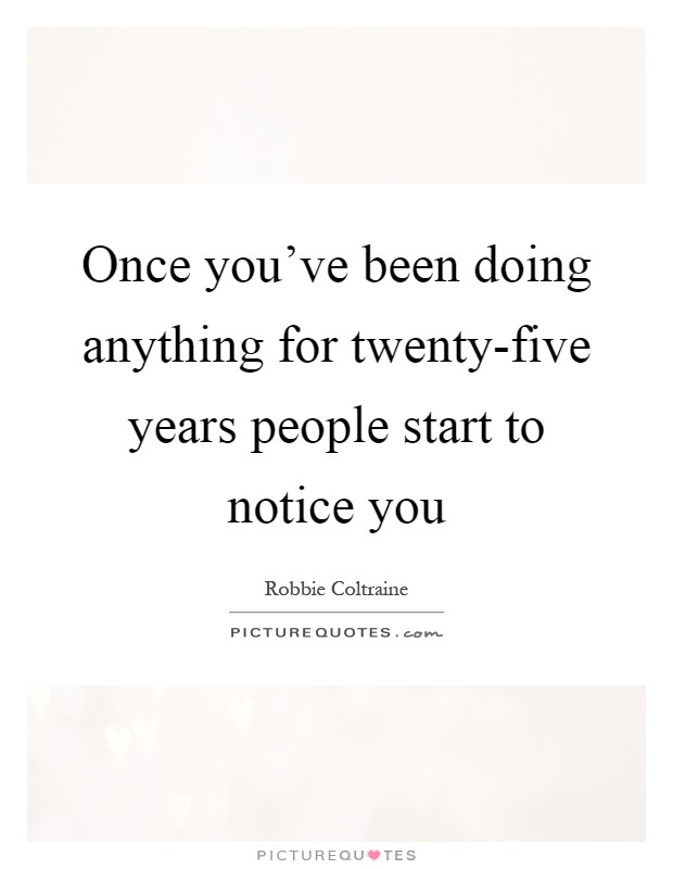 Once you've been doing anything for twenty-five years people start to notice you Picture Quote #1
