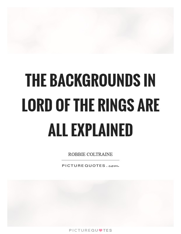 The backgrounds in Lord of the Rings are all explained Picture Quote #1
