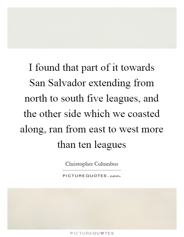 I found that part of it towards San Salvador extending from north to south five leagues, and the other side which we coasted along, ran from east to west more than ten leagues Picture Quote #1
