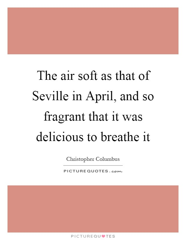 The air soft as that of Seville in April, and so fragrant that it was delicious to breathe it Picture Quote #1