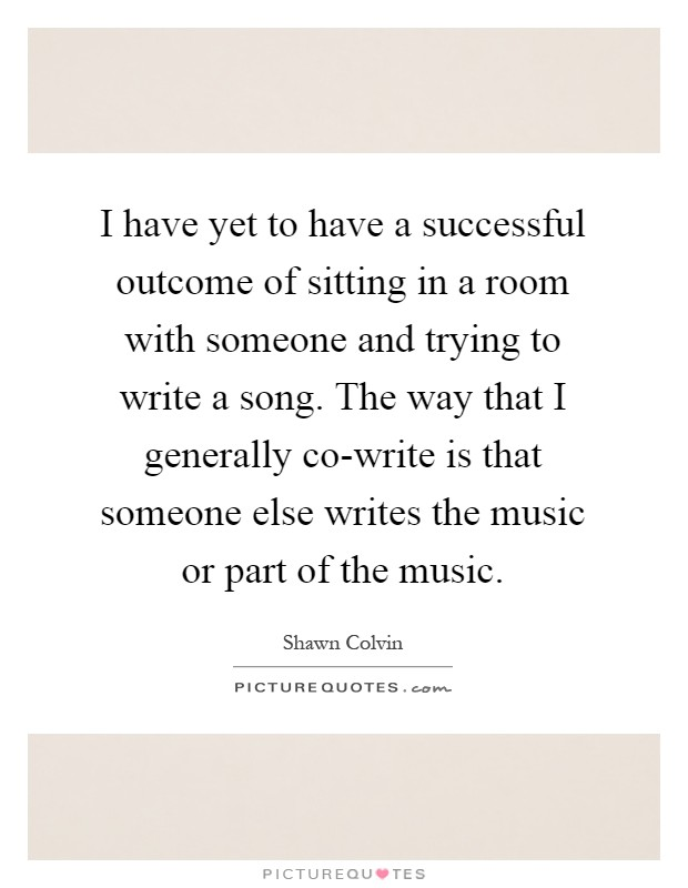 I have yet to have a successful outcome of sitting in a room with someone and trying to write a song. The way that I generally co-write is that someone else writes the music or part of the music Picture Quote #1