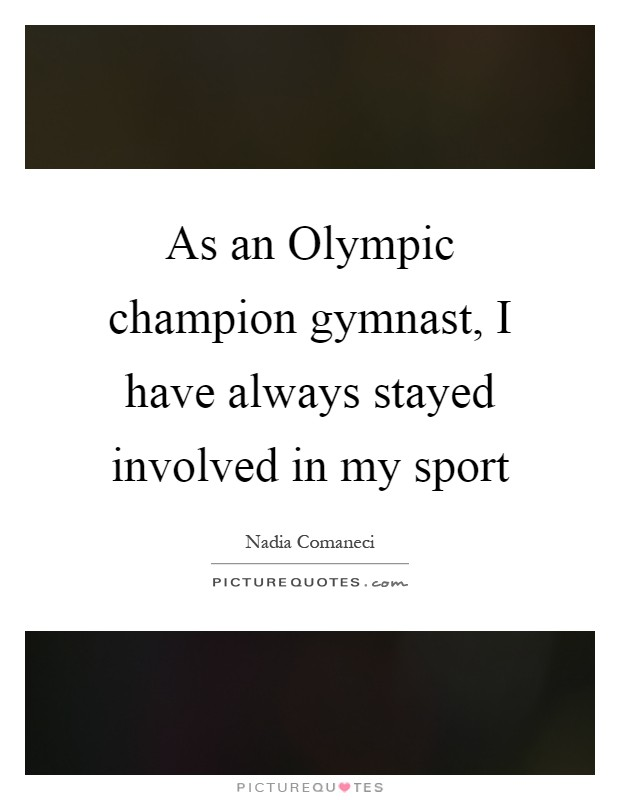 As an Olympic champion gymnast, I have always stayed involved in my sport Picture Quote #1