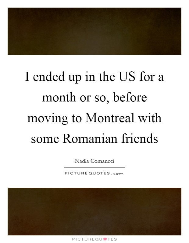 I ended up in the US for a month or so, before moving to Montreal with some Romanian friends Picture Quote #1