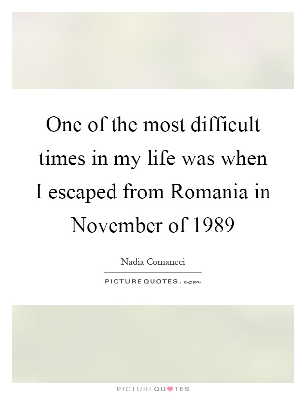 One of the most difficult times in my life was when I escaped from Romania in November of 1989 Picture Quote #1