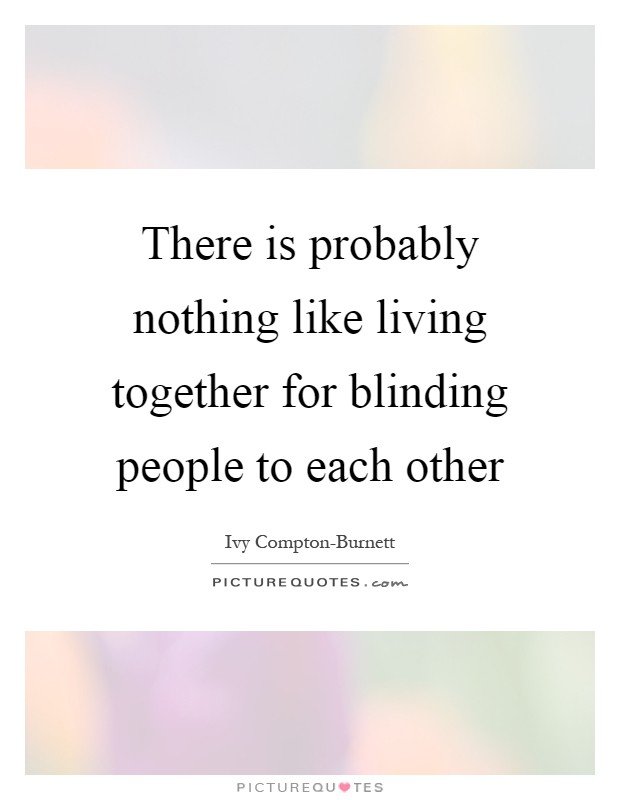 There is probably nothing like living together for blinding people to each other Picture Quote #1