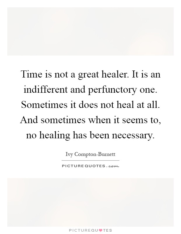 time is not a great healer it is an indifferent and perfunctory