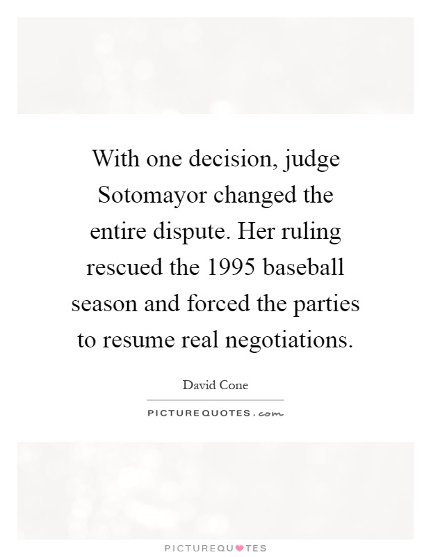 With one decision, judge Sotomayor changed the entire dispute. Her ruling rescued the 1995 baseball season and forced the parties to resume real negotiations Picture Quote #1