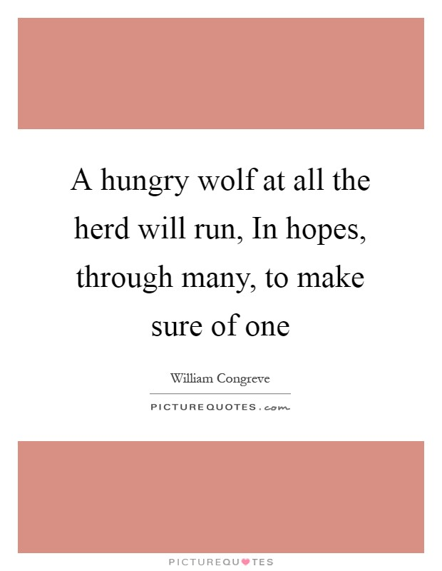 A hungry wolf at all the herd will run, In hopes, through many, to make sure of one Picture Quote #1