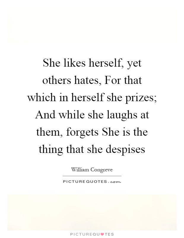 She likes herself, yet others hates, For that which in herself she prizes; And while she laughs at them, forgets She is the thing that she despises Picture Quote #1