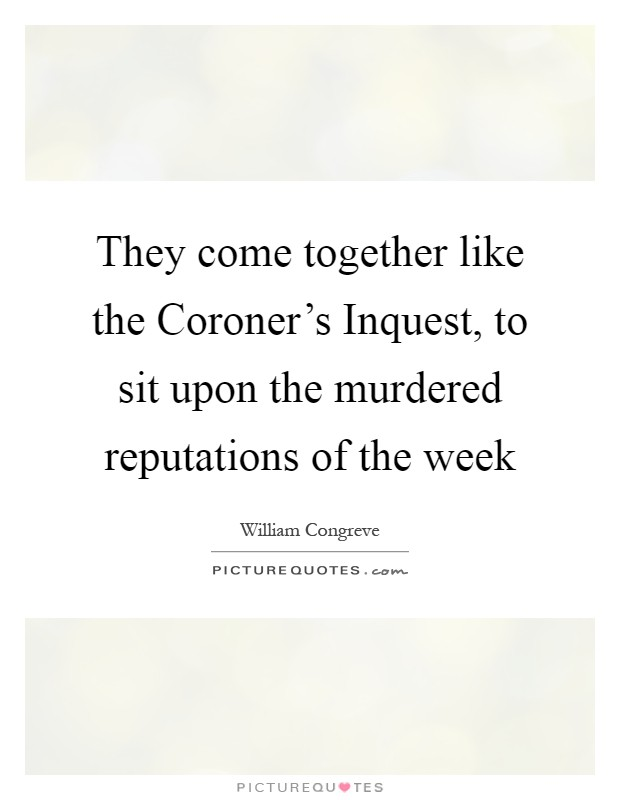 They come together like the Coroner's Inquest, to sit upon the murdered reputations of the week Picture Quote #1
