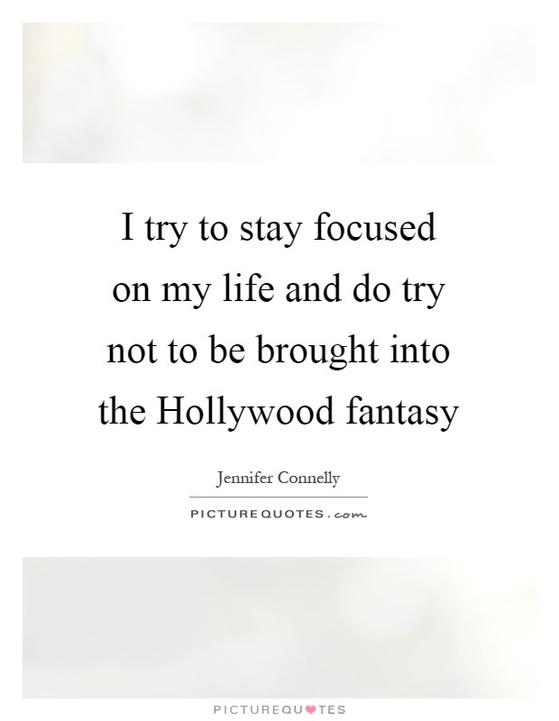 I try to stay focused on my life and do try not to be brought into the Hollywood fantasy Picture Quote #1