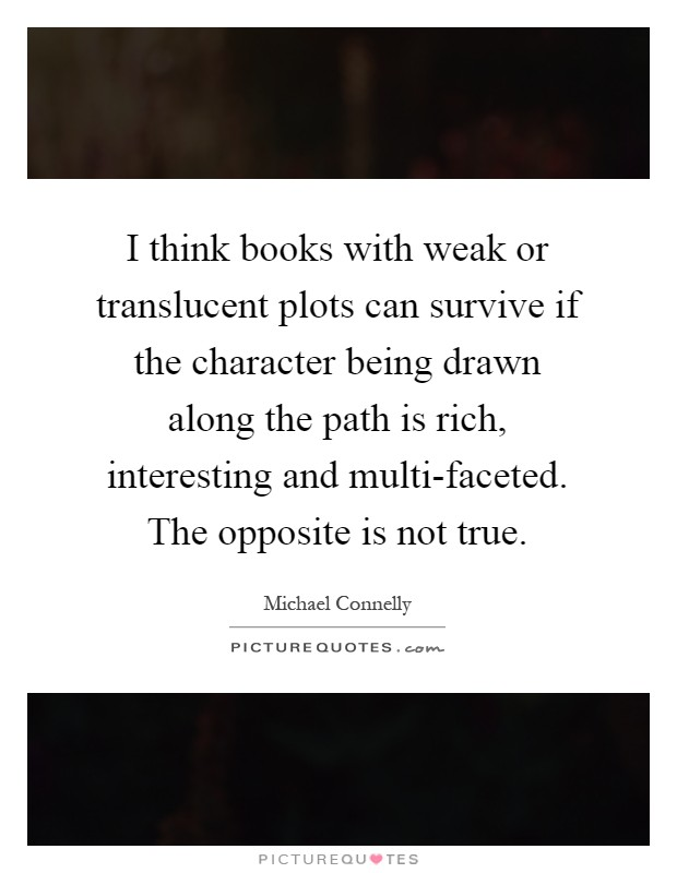 I think books with weak or translucent plots can survive if the character being drawn along the path is rich, interesting and multi-faceted. The opposite is not true Picture Quote #1