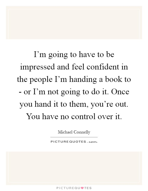 I'm going to have to be impressed and feel confident in the people I'm handing a book to - or I'm not going to do it. Once you hand it to them, you're out. You have no control over it Picture Quote #1