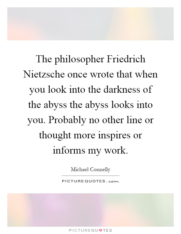 The philosopher Friedrich Nietzsche once wrote that when you look into the darkness of the abyss the abyss looks into you. Probably no other line or thought more inspires or informs my work Picture Quote #1
