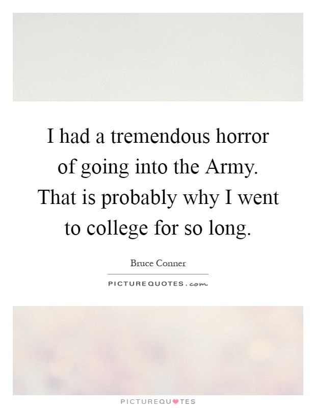 I had a tremendous horror of going into the Army. That is probably why I went to college for so long Picture Quote #1