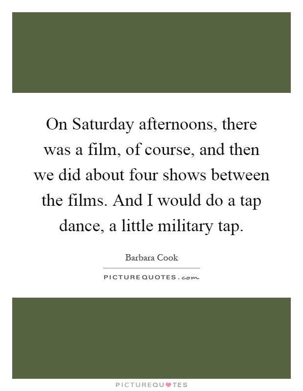 On Saturday afternoons, there was a film, of course, and then we did about four shows between the films. And I would do a tap dance, a little military tap Picture Quote #1