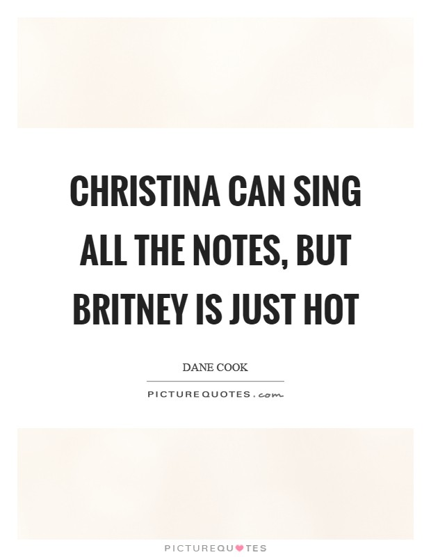 Christina can sing all the notes, but Britney is just hot Picture Quote #1