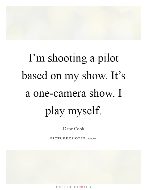 I'm shooting a pilot based on my show. It's a one-camera show. I play myself Picture Quote #1