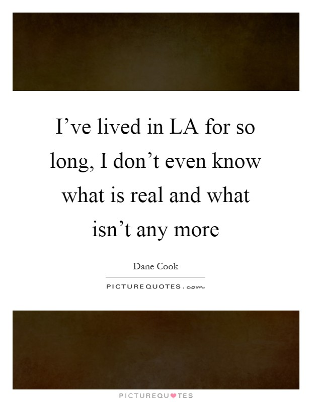 I've lived in LA for so long, I don't even know what is real and what isn't any more Picture Quote #1