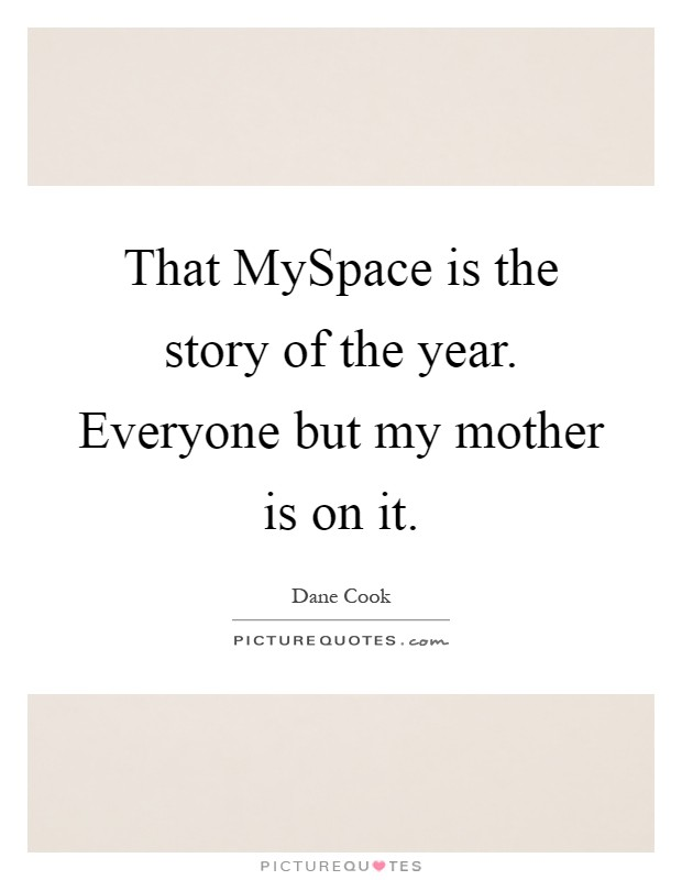 That MySpace is the story of the year. Everyone but my mother is on it Picture Quote #1