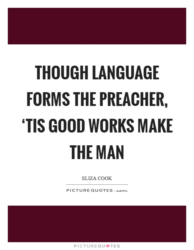 Though language forms the preacher, 'Tis good works make the man Picture Quote #1