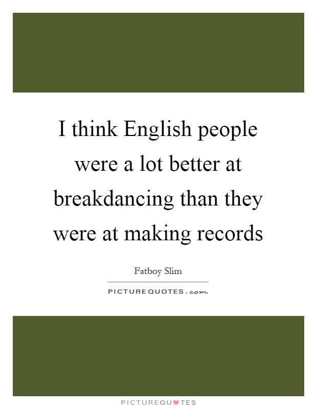 I think English people were a lot better at breakdancing than they were at making records Picture Quote #1
