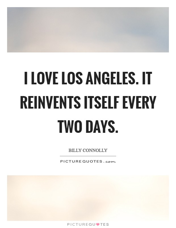 I love Los Angeles. It reinvents itself every two days Picture Quote #1