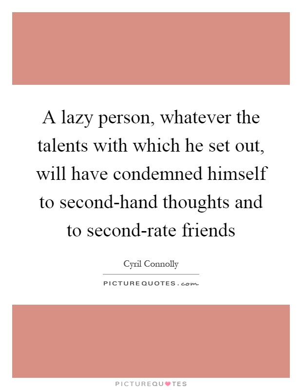 A lazy person, whatever the talents with which he set out, will have condemned himself to second-hand thoughts and to second-rate friends Picture Quote #1
