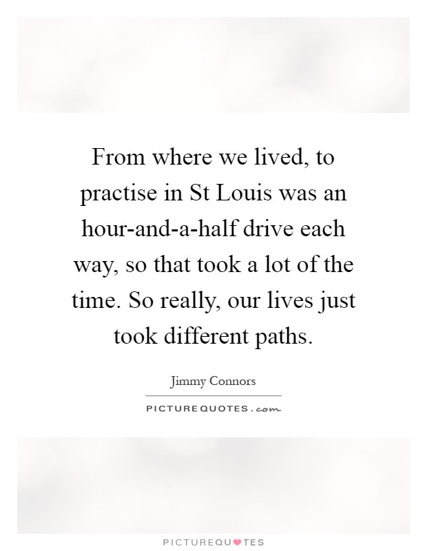 From where we lived, to practise in St Louis was an hour-and-a-half drive each way, so that took a lot of the time. So really, our lives just took different paths Picture Quote #1