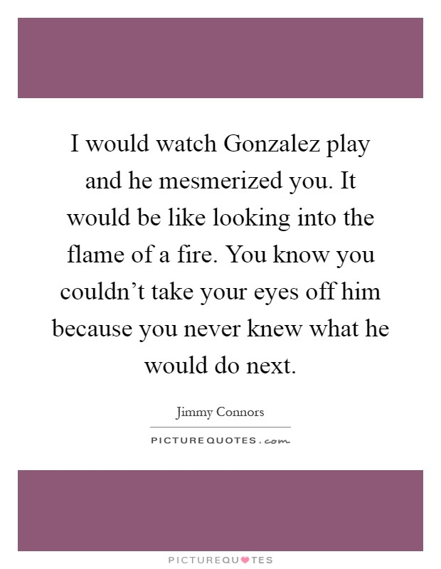 I would watch Gonzalez play and he mesmerized you. It would be like looking into the flame of a fire. You know you couldn't take your eyes off him because you never knew what he would do next Picture Quote #1