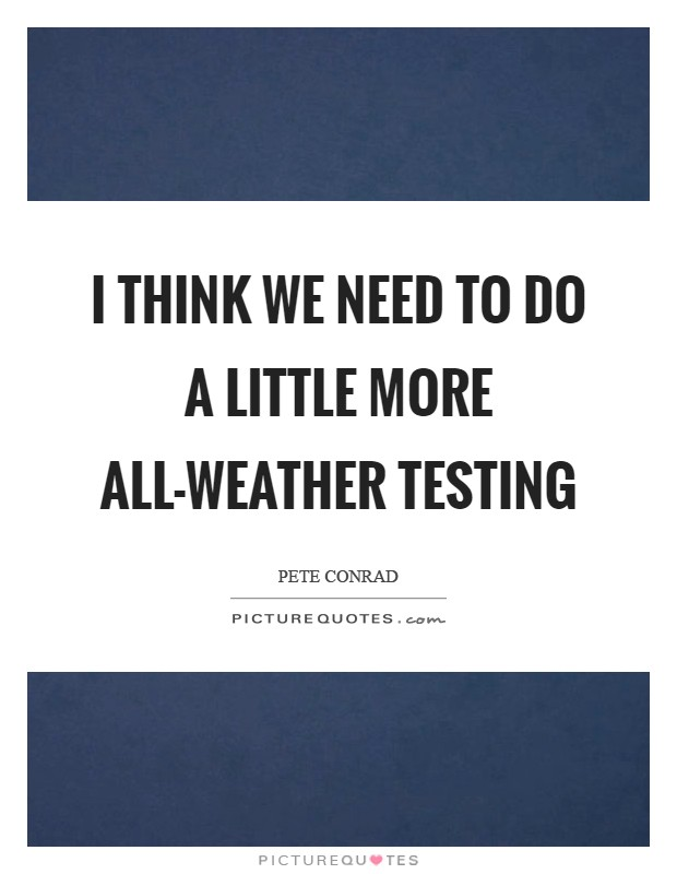 I think we need to do a little more all-weather testing Picture Quote #1