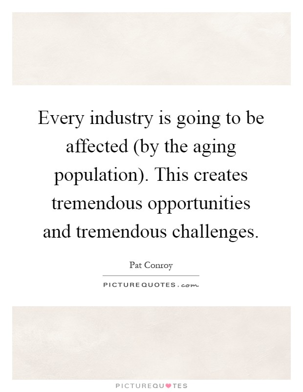 Every industry is going to be affected (by the aging population). This creates tremendous opportunities and tremendous challenges Picture Quote #1