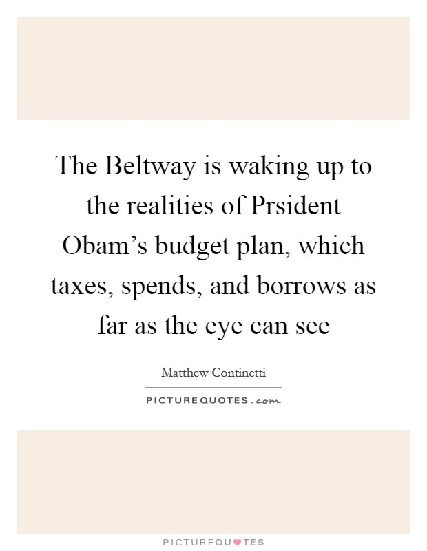 The Beltway is waking up to the realities of Prsident Obam's budget plan, which taxes, spends, and borrows as far as the eye can see Picture Quote #1